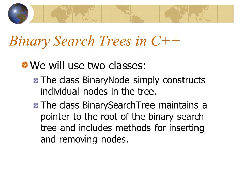 Binary Search Trees in C++ We will use two classes: The class BinaryNode simply constructs individual nodes in the tree.