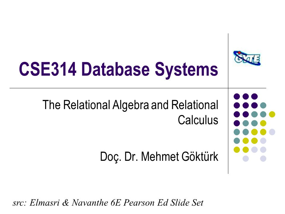 CSE314 Database Systems The Relational Algebra and Relational Calculus Doç.