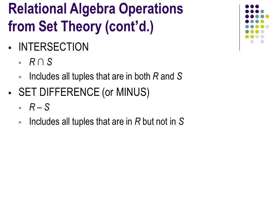 Relational Algebra Operations from Set Theory (cont'd.)  INTERSECTION  R ∩ S  Includes all tuples that are in both R and S  SET DIFFERENCE (or MINUS)  R – S  Includes all tuples that are in R but not in S