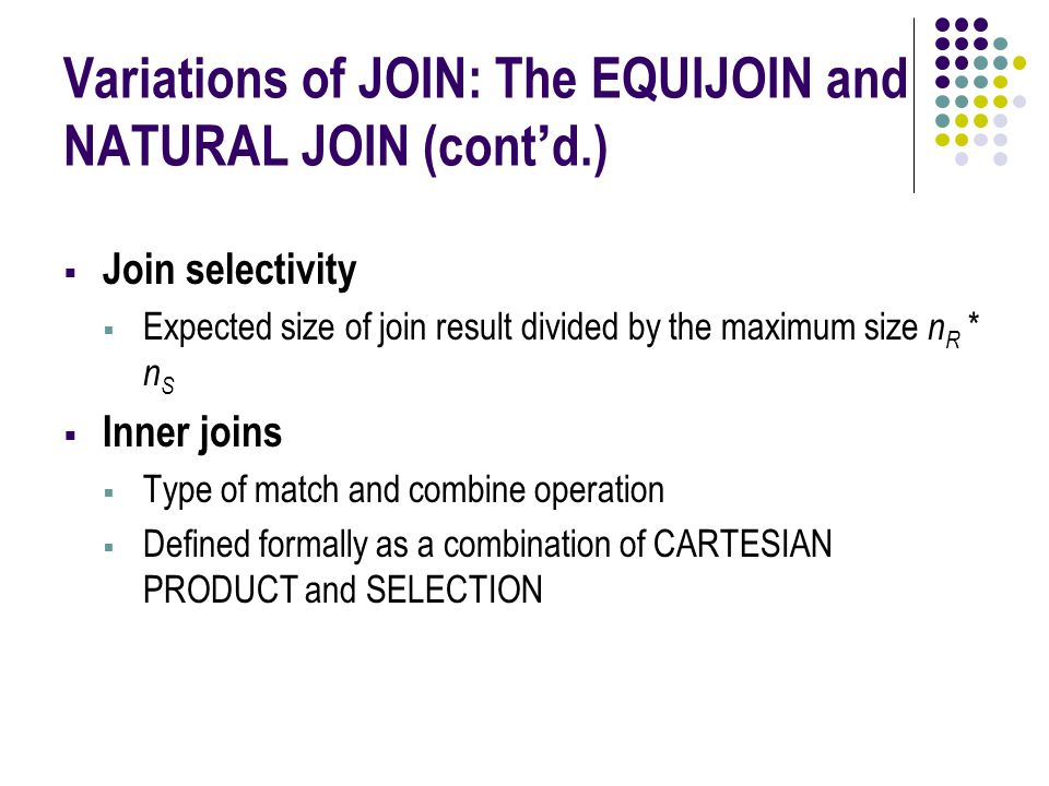 Variations of JOIN: The EQUIJOIN and NATURAL JOIN (cont'd.)  Join selectivity  Expected size of join result divided by the maximum size n R * n S  Inner joins  Type of match and combine operation  Defined formally as a combination of CARTESIAN PRODUCT and SELECTION