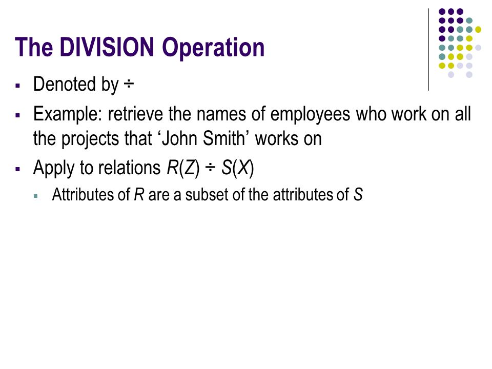 The DIVISION Operation  Denoted by ÷  Example: retrieve the names of employees who work on all the projects that 'John Smith' works on  Apply to relations R ( Z ) ÷ S ( X )  Attributes of R are a subset of the attributes of S