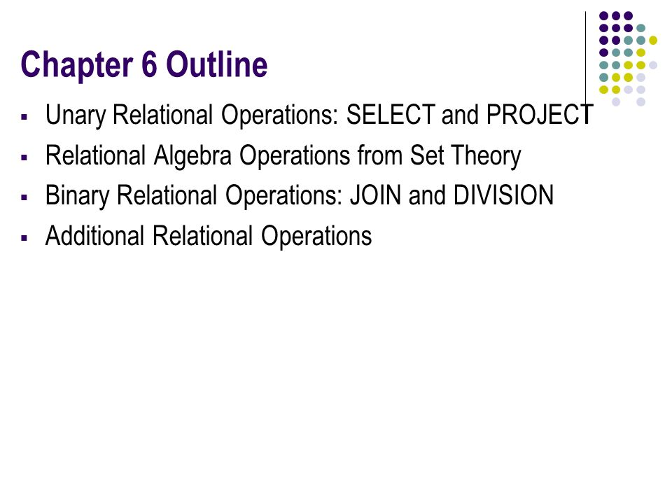 Chapter 6 Outline  Unary Relational Operations: SELECT and PROJECT  Relational Algebra Operations from Set Theory  Binary Relational Operations: JOIN and DIVISION  Additional Relational Operations