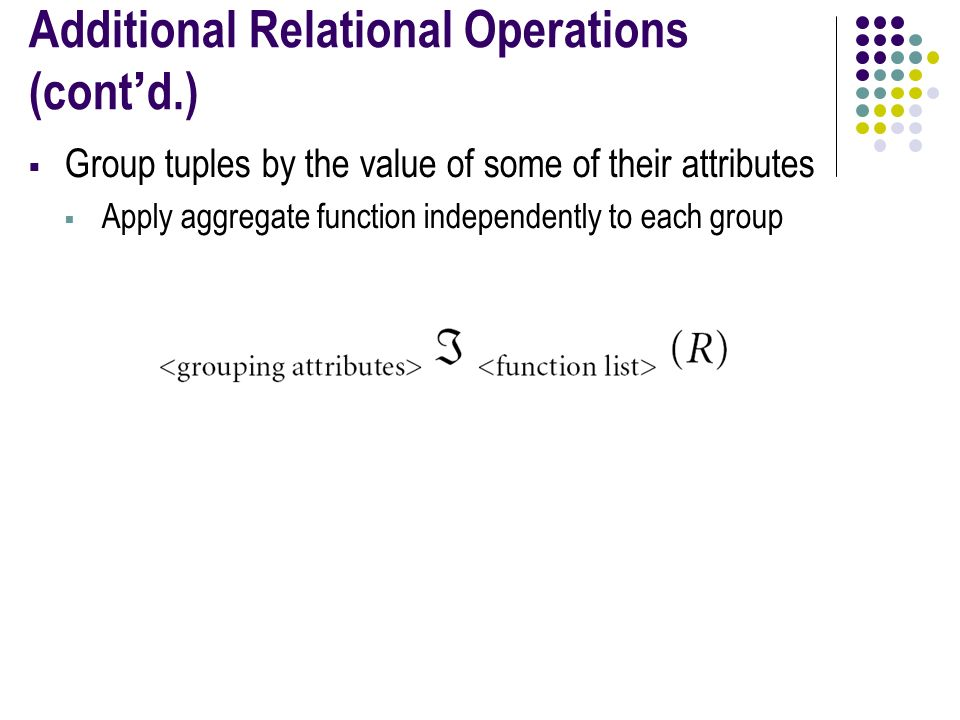 Additional Relational Operations (cont'd.)  Group tuples by the value of some of their attributes  Apply aggregate function independently to each group