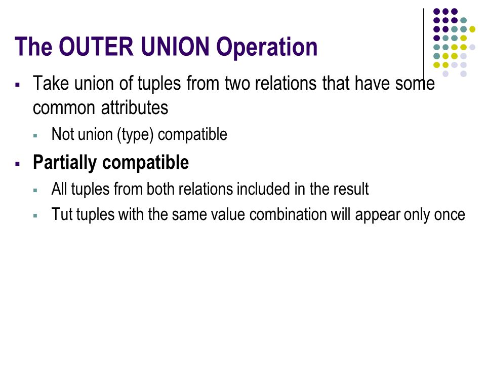 The OUTER UNION Operation  Take union of tuples from two relations that have some common attributes  Not union (type) compatible  Partially compatible  All tuples from both relations included in the result  Tut tuples with the same value combination will appear only once