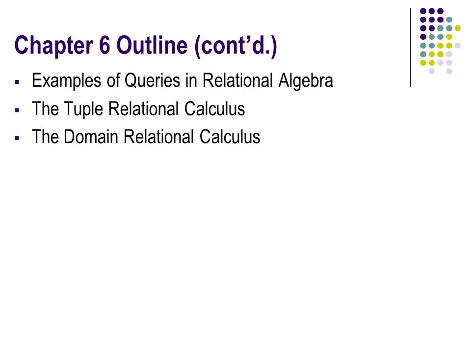Chapter 6 Outline (cont'd.)  Examples of Queries in Relational Algebra  The Tuple Relational Calculus  The Domain Relational Calculus