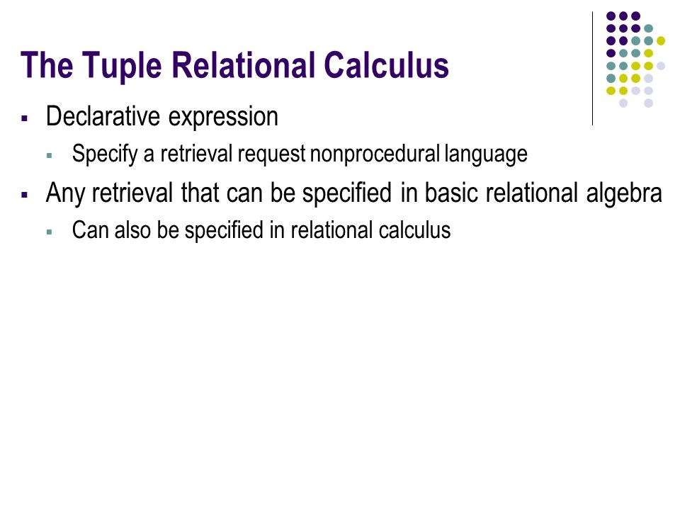 The Tuple Relational Calculus  Declarative expression  Specify a retrieval request nonprocedural language  Any retrieval that can be specified in basic relational algebra  Can also be specified in relational calculus