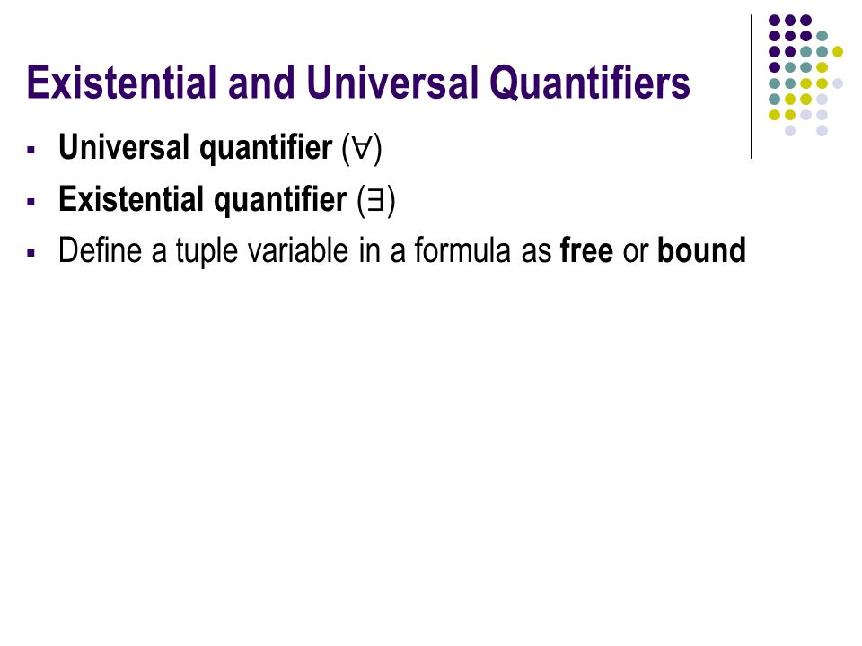 Existential and Universal Quantifiers  Universal quantifier ( ∀ )  Existential quantifier ( ∃ )  Define a tuple variable in a formula as free or bound