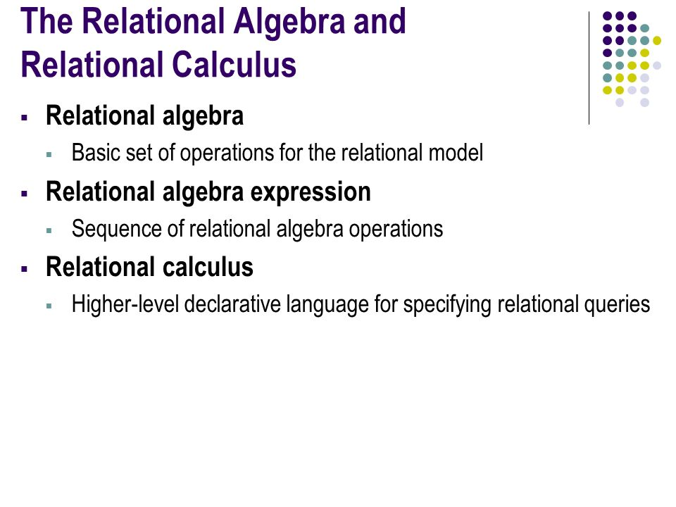 The Relational Algebra and Relational Calculus  Relational algebra  Basic set of operations for the relational model  Relational algebra expression  Sequence of relational algebra operations  Relational calculus  Higher-level declarative language for specifying relational queries