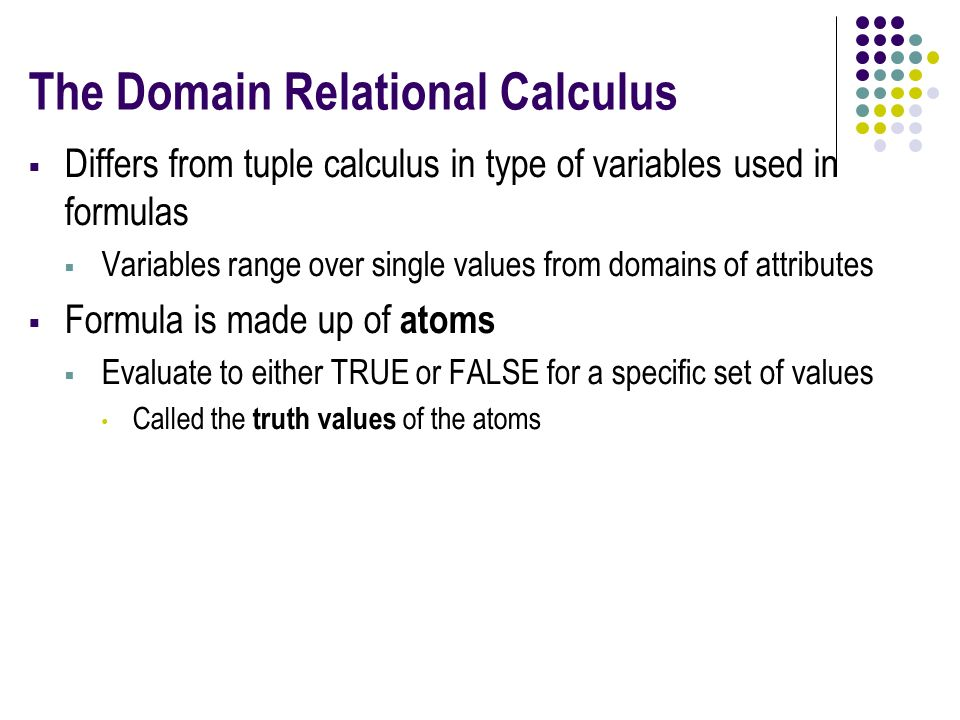 The Domain Relational Calculus  Differs from tuple calculus in type of variables used in formulas  Variables range over single values from domains of attributes  Formula is made up of atoms  Evaluate to either TRUE or FALSE for a specific set of values Called the truth values of the atoms