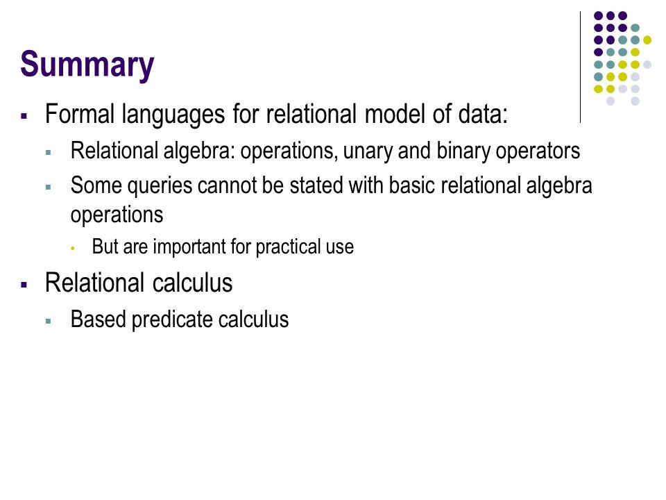 Summary  Formal languages for relational model of data:  Relational algebra: operations, unary and binary operators  Some queries cannot be stated with basic relational algebra operations But are important for practical use  Relational calculus  Based predicate calculus