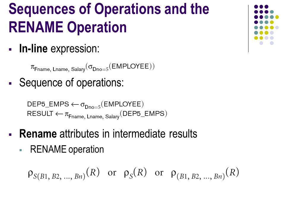 Sequences of Operations and the RENAME Operation  In-line expression:  Sequence of operations:  Rename attributes in intermediate results  RENAME operation