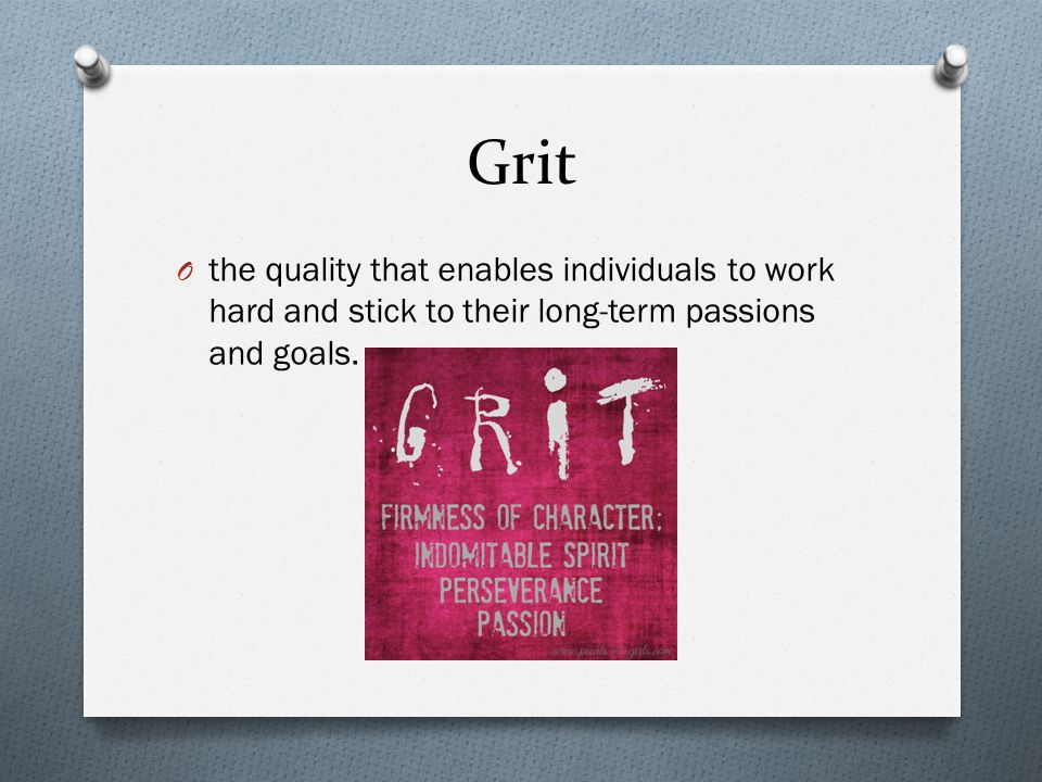 Grit O the quality that enables individuals to work hard and stick to their long-term passions and goals.