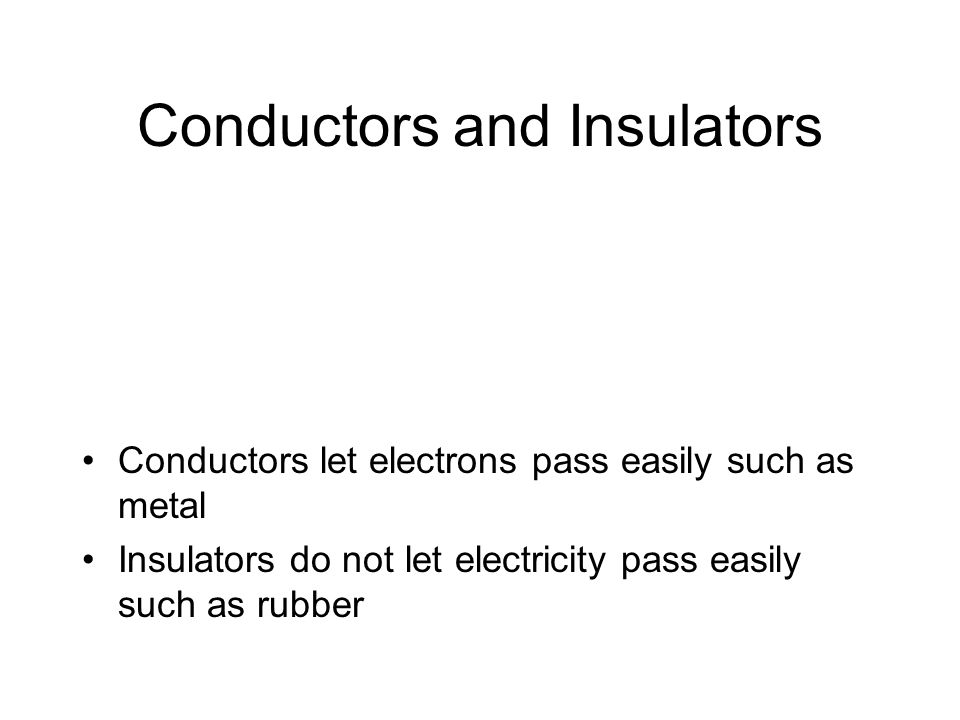 Conductors and Insulators Conductors let electrons pass easily such as metal Insulators do not let electricity pass easily such as rubber