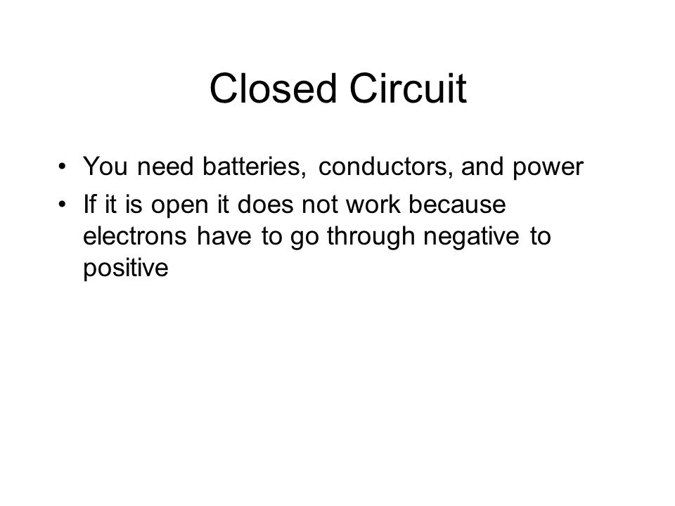 Closed Circuit You need batteries, conductors, and power If it is open it does not work because electrons have to go through negative to positive