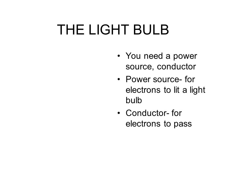THE LIGHT BULB You need a power source, conductor Power source- for electrons to lit a light bulb Conductor- for electrons to pass