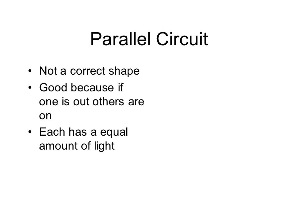 Parallel Circuit Not a correct shape Good because if one is out others are on Each has a equal amount of light