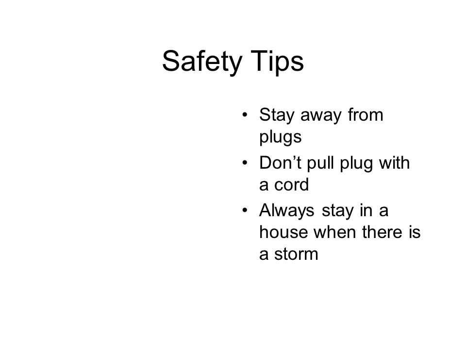 Safety Tips Stay away from plugs Don't pull plug with a cord Always stay in a house when there is a storm