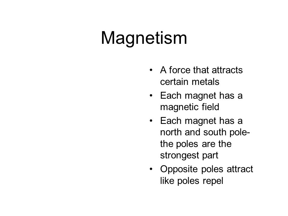 Magnetism A force that attracts certain metals Each magnet has a magnetic field Each magnet has a north and south pole- the poles are the strongest part Opposite poles attract like poles repel