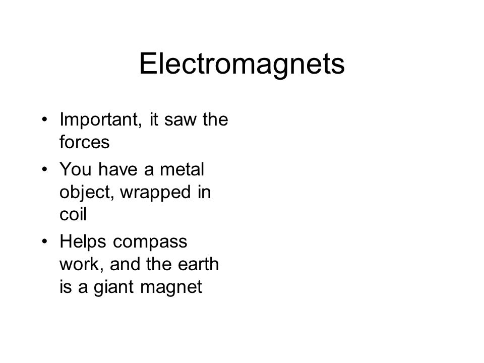 Electromagnets Important, it saw the forces You have a metal object, wrapped in coil Helps compass work, and the earth is a giant magnet