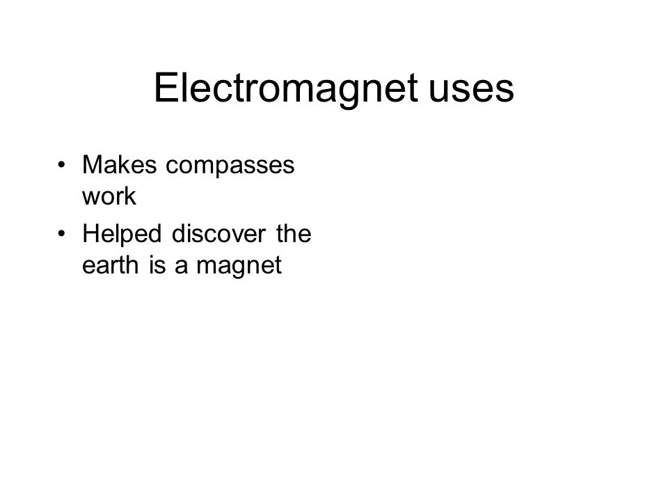 Electromagnet uses Makes compasses work Helped discover the earth is a magnet