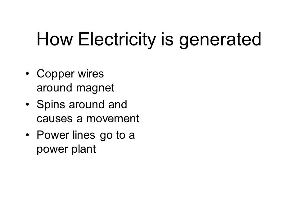 How Electricity is generated Copper wires around magnet Spins around and causes a movement Power lines go to a power plant