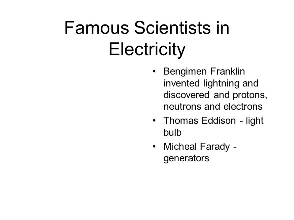 Famous Scientists in Electricity Bengimen Franklin invented lightning and discovered and protons, neutrons and electrons Thomas Eddison - light bulb Micheal Farady - generators