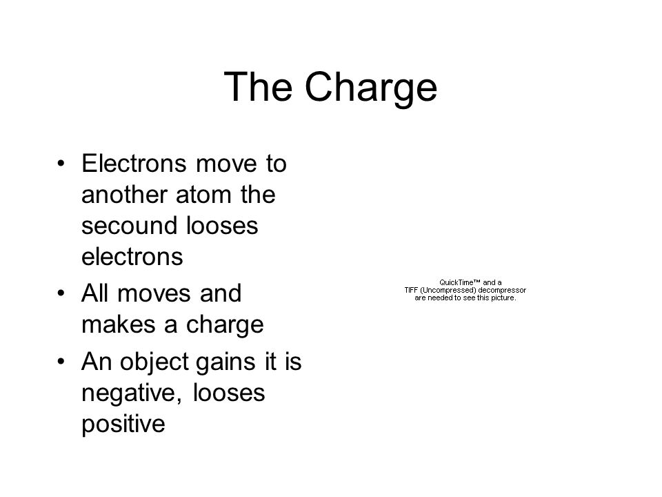 The Charge Electrons move to another atom the secound looses electrons All moves and makes a charge An object gains it is negative, looses positive