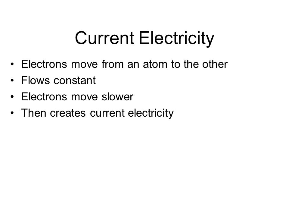 Current Electricity Electrons move from an atom to the other Flows constant Electrons move slower Then creates current electricity