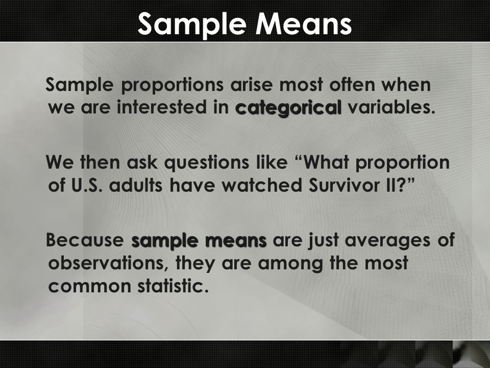 Sample Means categorical Sample proportions arise most often when we are interested in categorical variables.