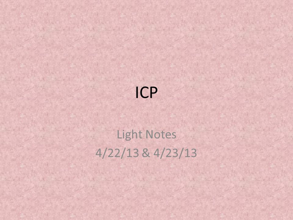 ICP Light Notes 4/22/13 & 4/23/13