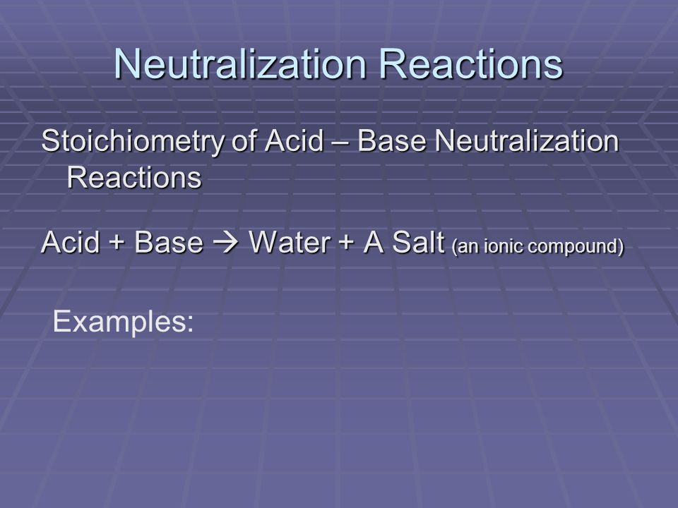 Neutralization Reactions Stoichiometry of Acid – Base Neutralization Reactions Acid + Base  Water + A Salt (an ionic compound) Examples:
