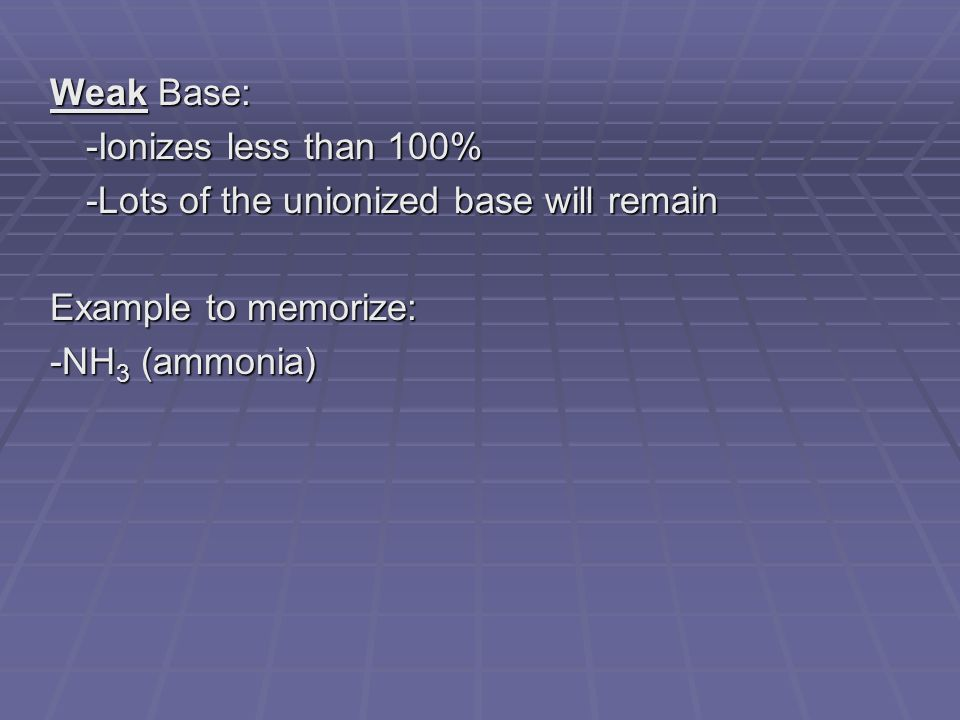 Weak Base: -Ionizes less than 100% -Lots of the unionized base will remain Example to memorize: -NH 3 (ammonia)