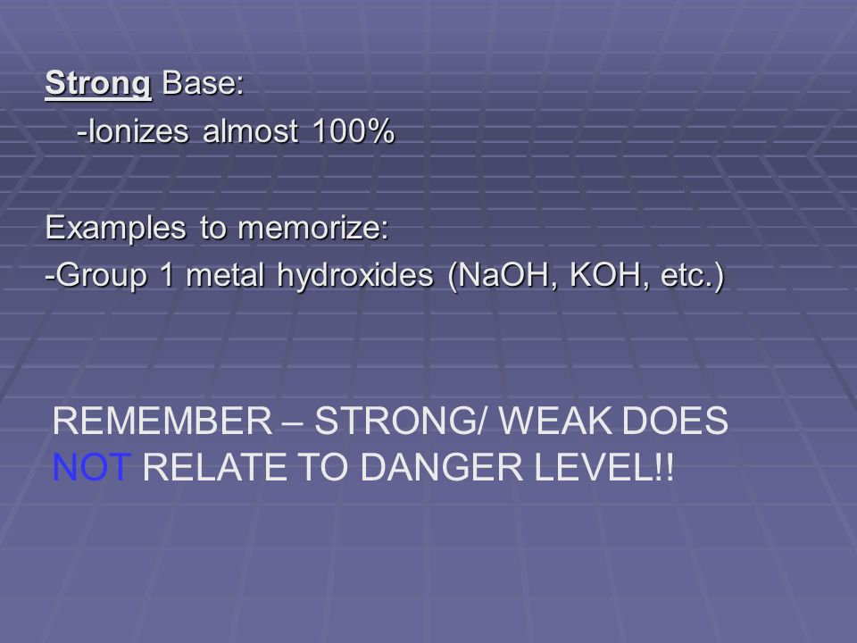 Strong Base: -Ionizes almost 100% Examples to memorize: -Group 1 metal hydroxides (NaOH, KOH, etc.) REMEMBER – STRONG/ WEAK DOES NOT RELATE TO DANGER LEVEL!!