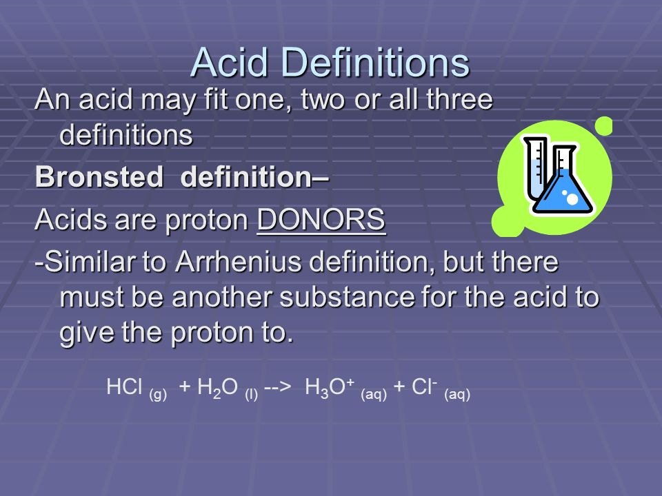 Acid Definitions An acid may fit one, two or all three definitions Bronsted definition– Acids are proton DONORS -Similar to Arrhenius definition, but there must be another substance for the acid to give the proton to.