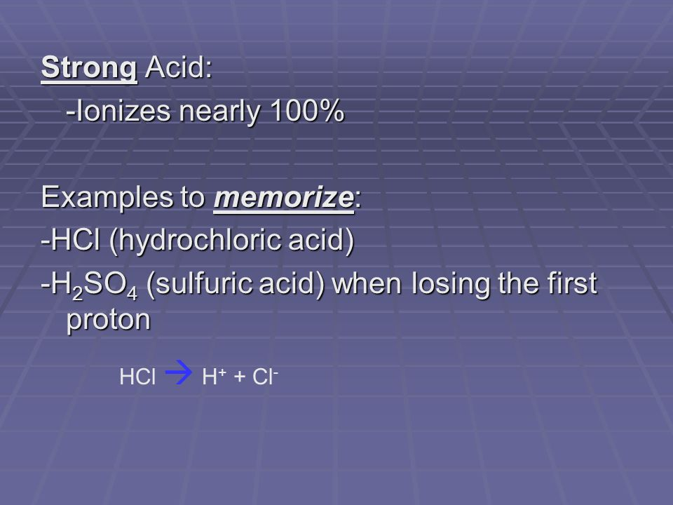 Strong Acid: -Ionizes nearly 100% Examples to memorize: -HCl (hydrochloric acid) -H 2 SO 4 (sulfuric acid) when losing the first proton HCl  H + + Cl -