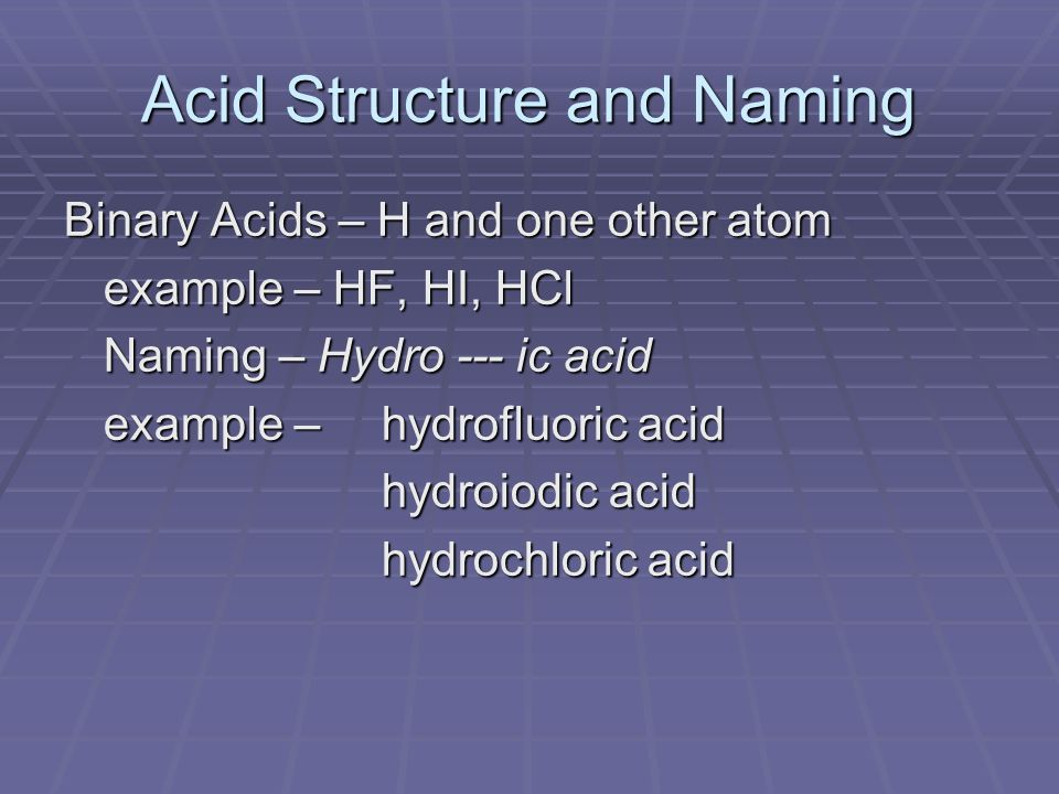 Acid Structure and Naming Binary Acids – H and one other atom example – HF, HI, HCl Naming – Hydro --- ic acid example – hydrofluoric acid hydroiodic acid hydrochloric acid