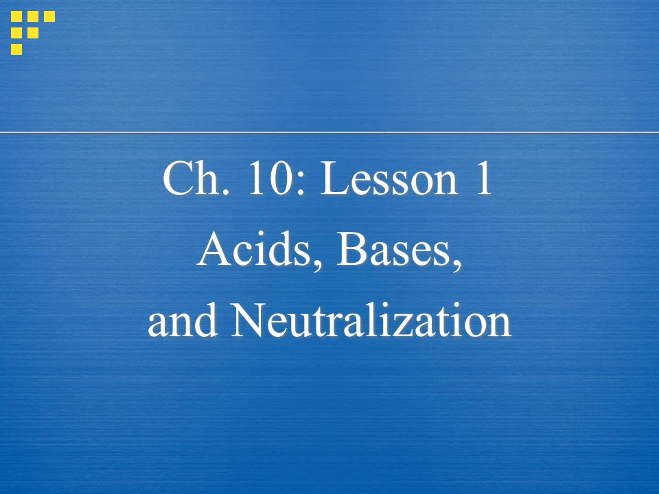 Ch. 10: Lesson 1 Acids, Bases, and Neutralization Ch. 10: Lesson 1 Acids, Bases, and Neutralization