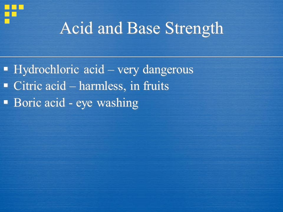 Acid and Base Strength  Hydrochloric acid – very dangerous  Citric acid – harmless, in fruits  Boric acid - eye washing  Hydrochloric acid – very dangerous  Citric acid – harmless, in fruits  Boric acid - eye washing