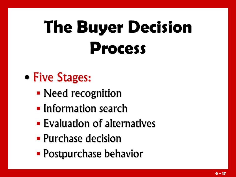 Five Stages: Five Stages:  Need recognition  Information search  Evaluation of alternatives  Purchase decision  Postpurchase behavior The Buyer Decision Process