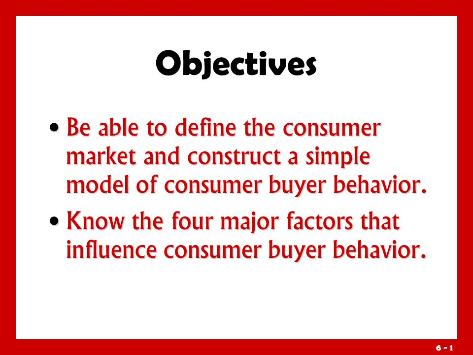 6 - 1 Objectives Be able to define the consumer market and construct a simple model of consumer buyer behavior.