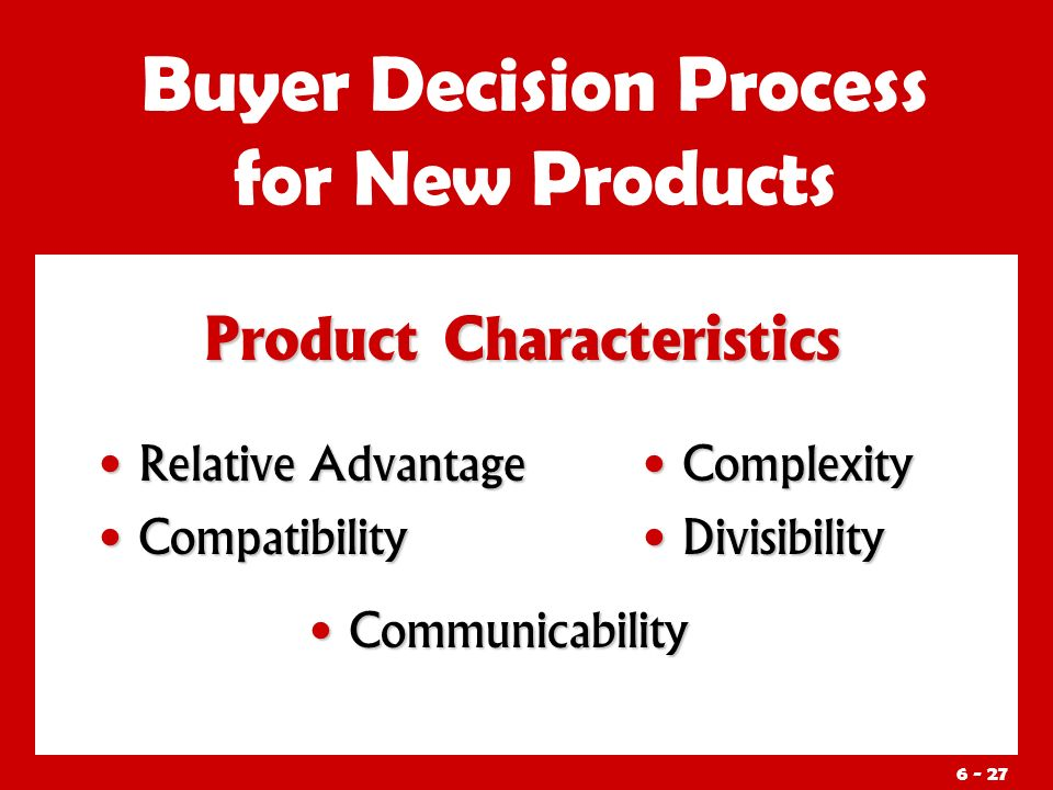 Product Characteristics Buyer Decision Process for New Products Relative Advantage Relative Advantage Compatibility Compatibility Complexity Divisibility Communicability Communicability