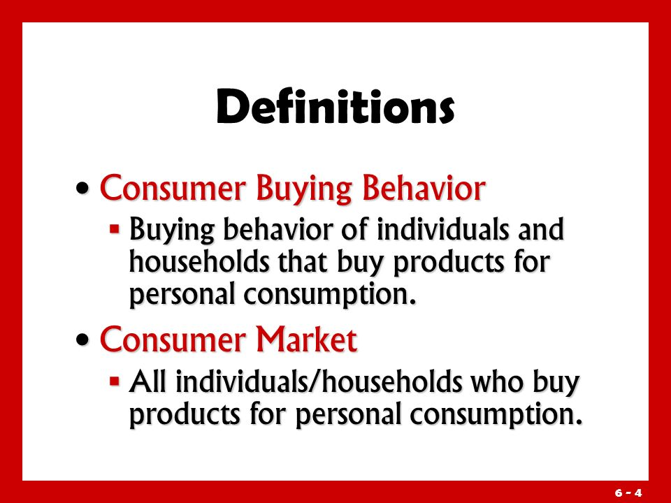 6 - 4 Definitions Consumer Buying Behavior Consumer Buying Behavior  Buying behavior of individuals and households that buy products for personal consumption.
