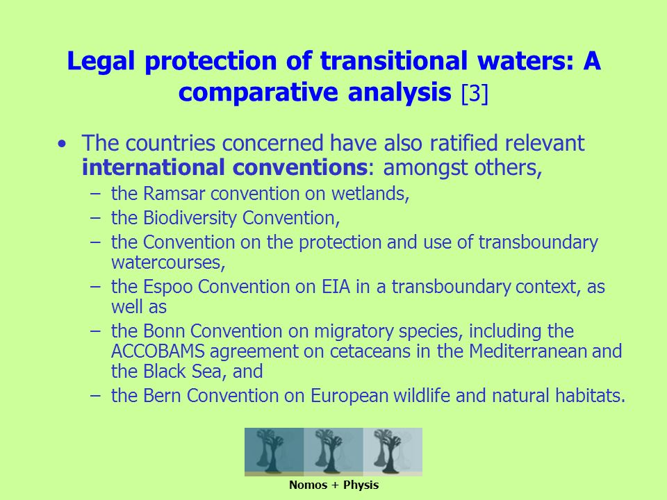 Legal protection of transitional waters: A comparative analysis [3] The countries concerned have also ratified relevant international conventions: amongst others, –the Ramsar convention on wetlands, –the Biodiversity Convention, –the Convention on the protection and use of transboundary watercourses, –the Espoo Convention on EIA in a transboundary context, as well as –the Bonn Convention on migratory species, including the ACCOBAMS agreement on cetaceans in the Mediterranean and the Black Sea, and –the Bern Convention on European wildlife and natural habitats.