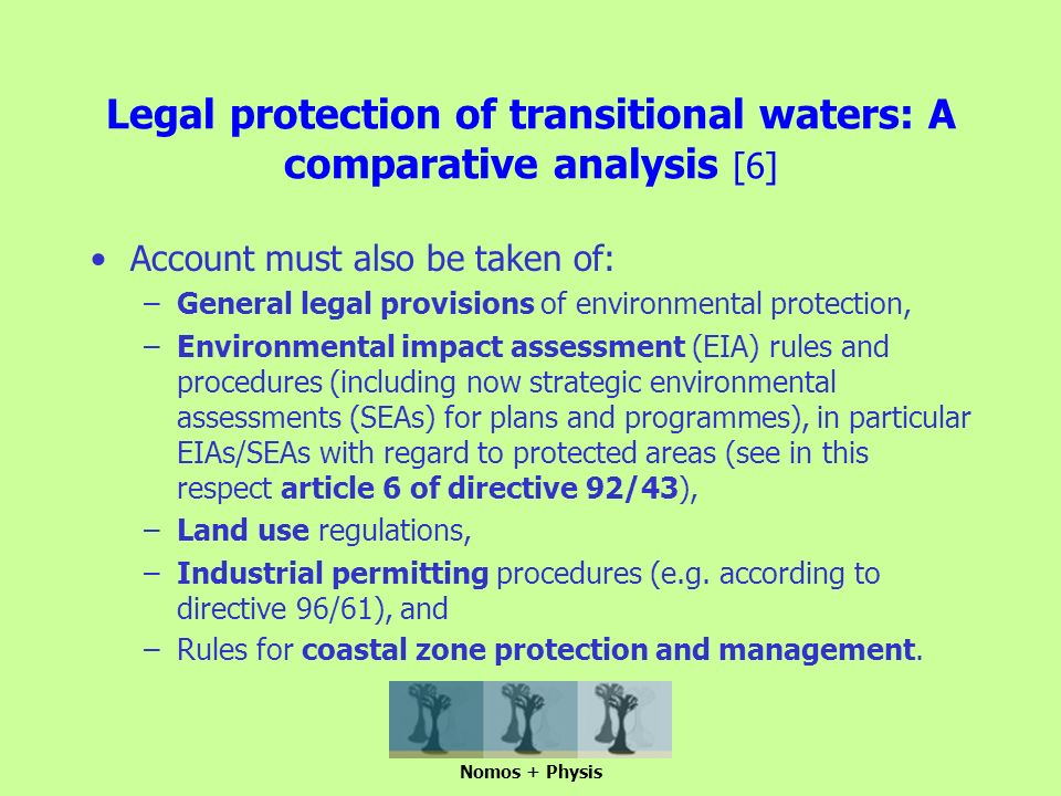Legal protection of transitional waters: A comparative analysis [6] Account must also be taken of: –General legal provisions of environmental protection, –Environmental impact assessment (EIA) rules and procedures (including now strategic environmental assessments (SEAs) for plans and programmes), in particular EIAs/SEAs with regard to protected areas (see in this respect article 6 of directive 92/43), –Land use regulations, –Industrial permitting procedures (e.g.