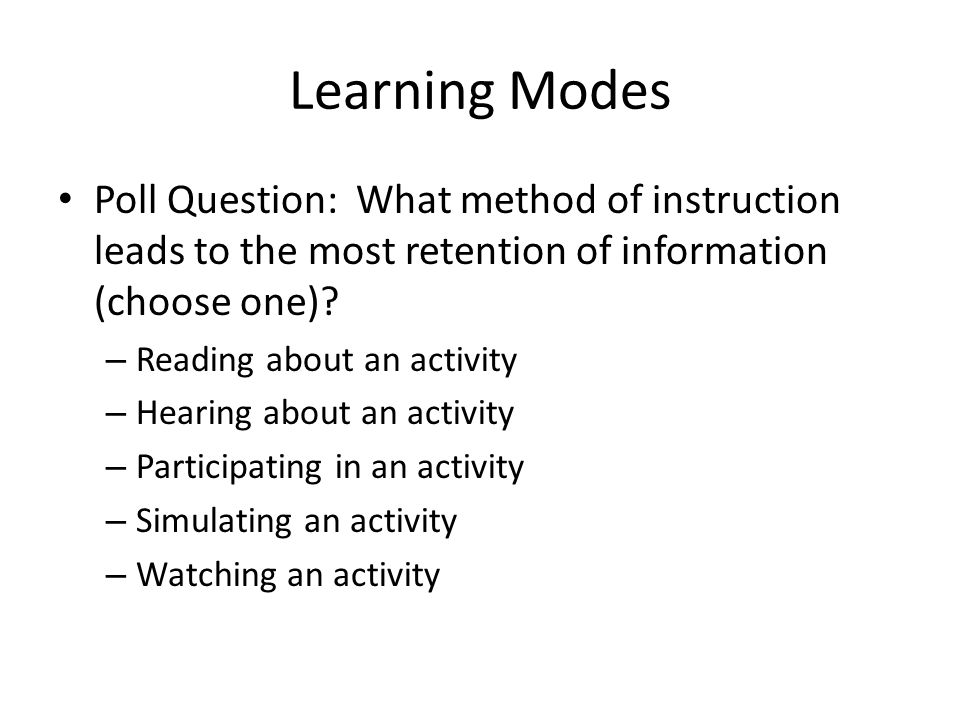 Learning Modes Poll Question: What method of instruction leads to the most retention of information (choose one).