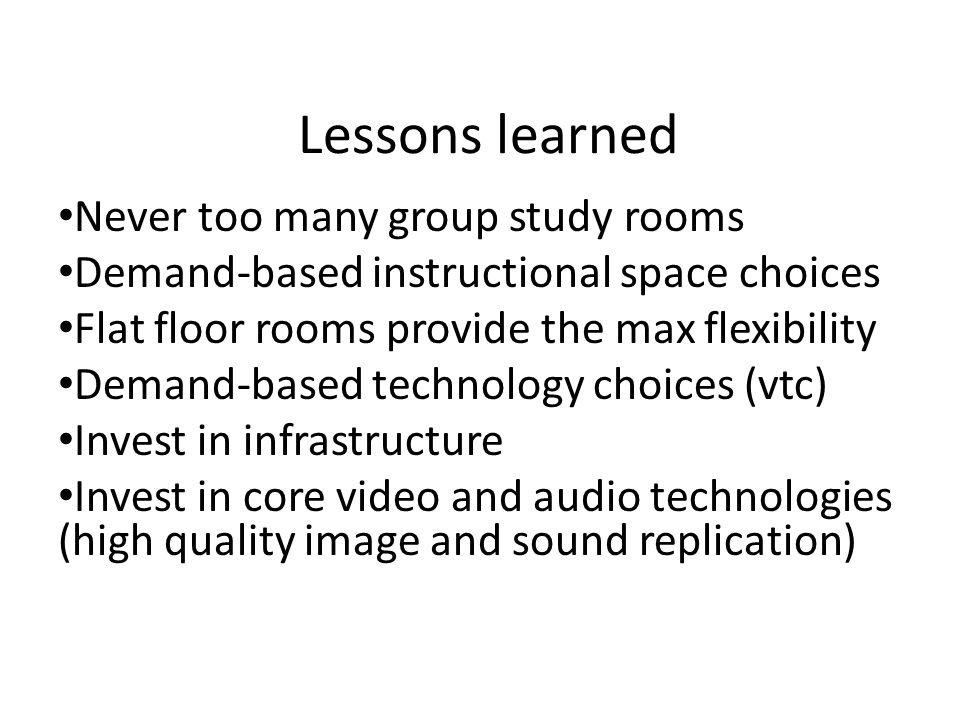 Lessons learned Never too many group study rooms Demand-based instructional space choices Flat floor rooms provide the max flexibility Demand-based technology choices (vtc) Invest in infrastructure Invest in core video and audio technologies (high quality image and sound replication)