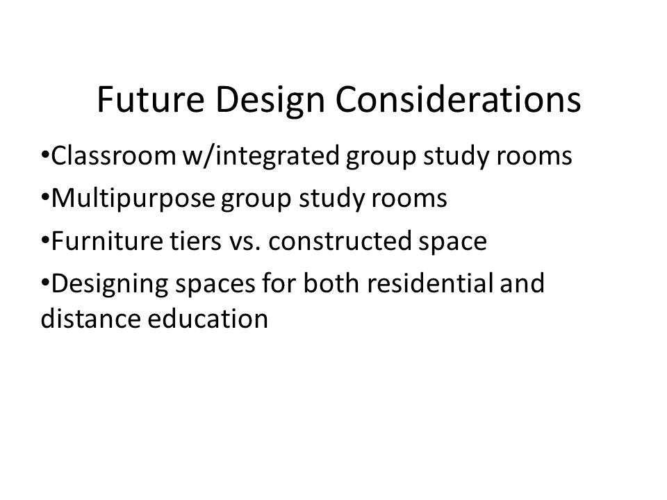 Future Design Considerations Classroom w/integrated group study rooms Multipurpose group study rooms Furniture tiers vs.