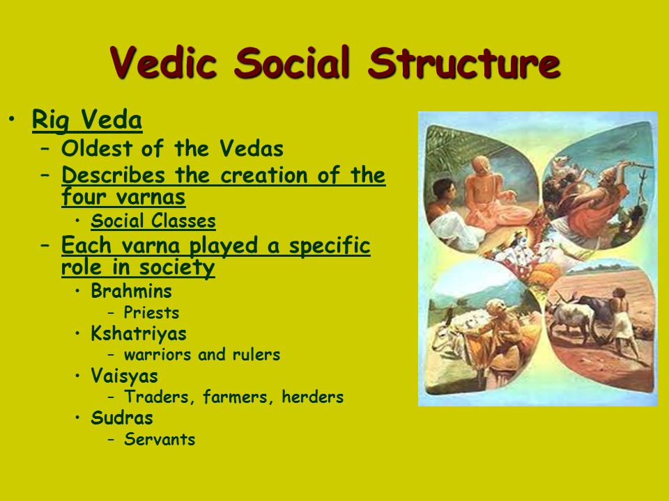 Vedic Social Structure Rig Veda –Oldest of the Vedas –Describes the creation of the four varnas Social Classes –Each varna played a specific role in society Brahmins –Priests Kshatriyas –warriors and rulers Vaisyas –Traders, farmers, herders Sudras –Servants