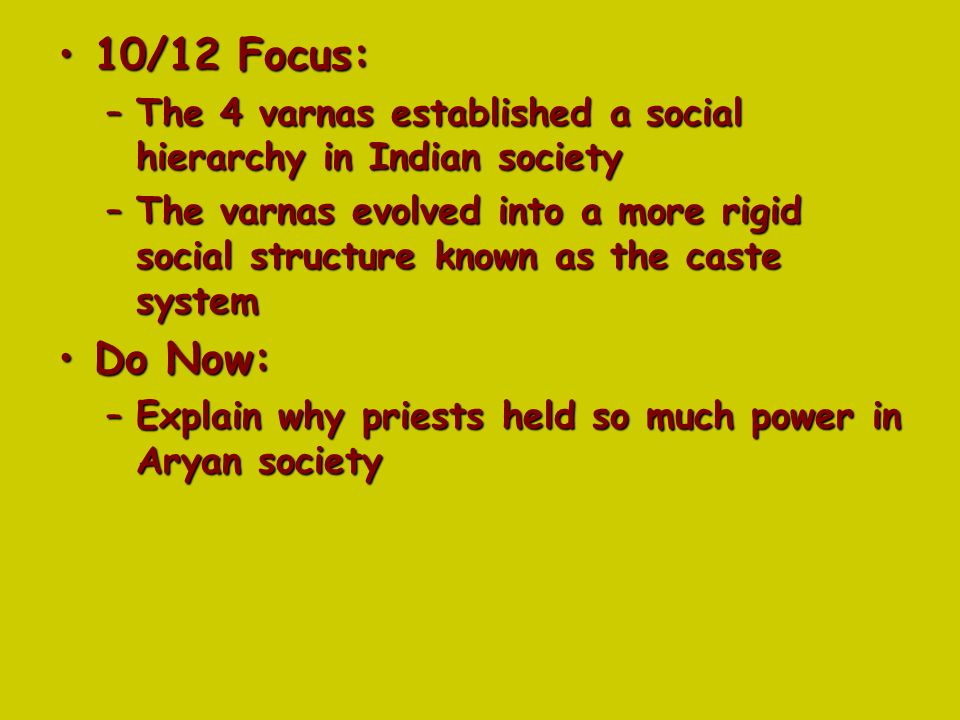 10/12 Focus:10/12 Focus: –The 4 varnas established a social hierarchy in Indian society –The varnas evolved into a more rigid social structure known as the caste system Do Now:Do Now: –Explain why priests held so much power in Aryan society