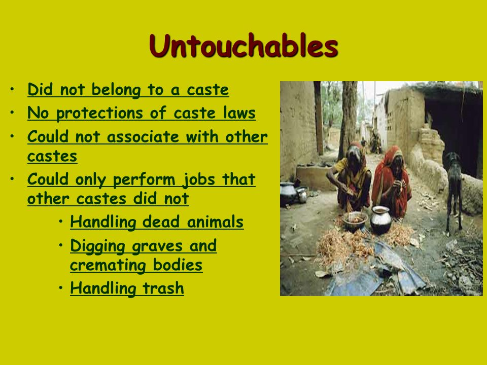 Untouchables Did not belong to a caste No protections of caste laws Could not associate with other castes Could only perform jobs that other castes did not Handling dead animals Digging graves and cremating bodies Handling trash